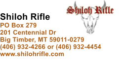 Shiloh Rifle PO Box 279 201 Centennial Dr Big Timber, MT 59011-0279 (406) 932-4266 or (406) 932-4454 www.shilohrifle.com