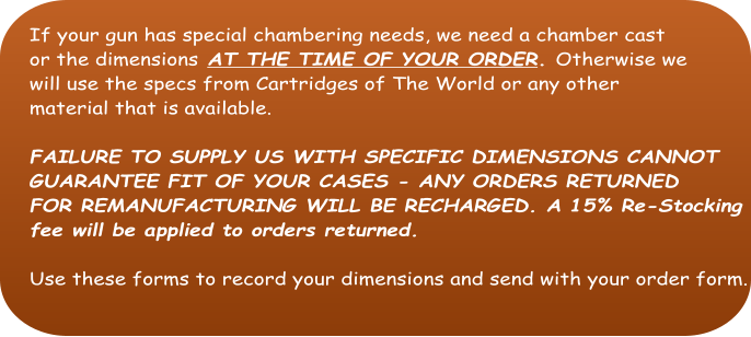 If your gun has special chambering needs, we need a chamber cast  or the dimensions AT THE TIME OF YOUR ORDER. Otherwise we  will use the specs from Cartridges of The World or any other  material that is available.  FAILURE TO SUPPLY US WITH SPECIFIC DIMENSIONS CANNOT   GUARANTEE FIT OF YOUR CASES - ANY ORDERS RETURNED FOR REMANUFACTURING WILL BE RECHARGED. A 15% Re-Stocking fee will be applied to orders returned.  Use these forms to record your dimensions and send with your order form.