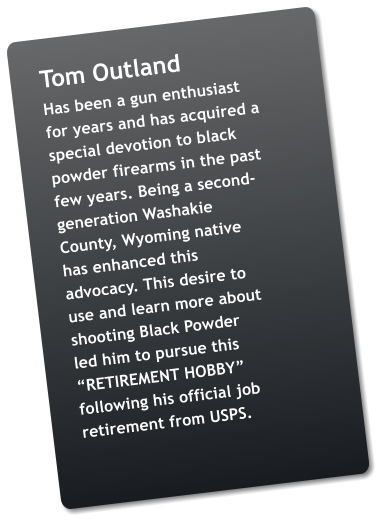 "Tom Outland Has been a gun enthusiast for years and has acquired a special devotion to black powder firearms in the past few years. Being a second-generation Washakie County, Wyoming native has enhanced this advocacy. This desire to use and learn more about shooting Black Powder led him to pursue this ""RETIREMENT HOBBY"" following his official job retirement from USPS."