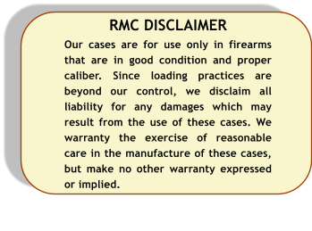 RMC DISCLAIMER Our cases are for use only in firearms that are in good condition and proper caliber. Since loading practices are beyond our control, we disclaim all liability for any damages which may result from the use of these cases. We warranty the exercise of reasonable care in the manufacture of these cases, but make no other warranty expressed or implied.