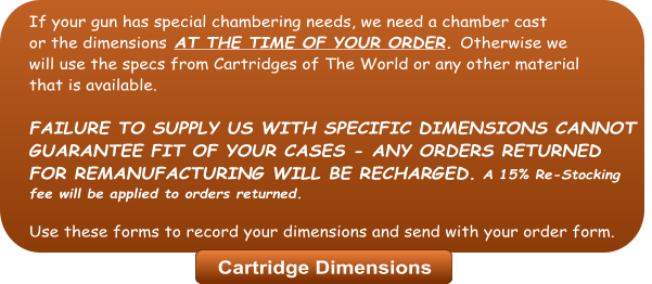 If your gun has special chambering needs, we need a chamber cast  or the dimensions AT THE TIME OF YOUR ORDER. Otherwise we  will use the specs from Cartridges of The World or any other material that is available.  FAILURE TO SUPPLY US WITH SPECIFIC DIMENSIONS CANNOT   GUARANTEE FIT OF YOUR CASES - ANY ORDERS RETURNED FOR REMANUFACTURING WILL BE RECHARGED. A 15% Re-Stocking fee will be applied to orders returned.  Use these forms to record your dimensions and send with your order form. Cartridge Dimensions Cartridge Dimensions